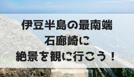 伊豆の最南端【石廊崎岬】雄大な海原の絶景に感動したよ!!南伊豆の観光地